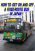 HOW TO GET ON AND OFF A FIXED-ROUTE BUS IN JAPAN !